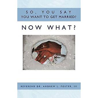 So - You Say You Want To Get Married? Now What? by Reverend Dr. Andre