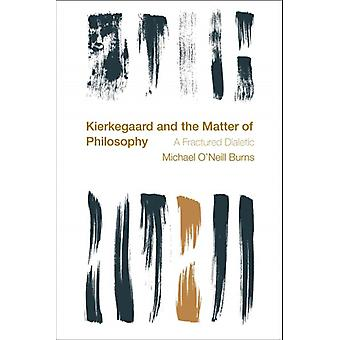 Kierkegaard and the Matter of Philosophy A Fractured Dialectic Reframing the Boundaries Thinking the Political
