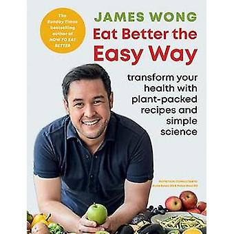 Eat Better the Easy Way Transform your health with plantpacked recipes and simple science