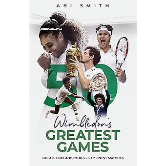 Wimbledon's Greatest Games The All England Club's Fifty Finest Matches