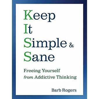Keep it Simple and Sane  Freeing Yourself from Addictive Thinking by Barb Rogers