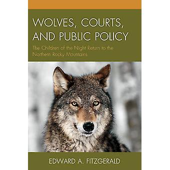Wolves Courts and Public Policy The Children of the Night Return to the Northern Rocky Mountains by Fitzgerald & Edward A