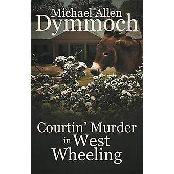 Courtin' Murder in West Wheeling by Michael Allen Dymmoch - 978168230