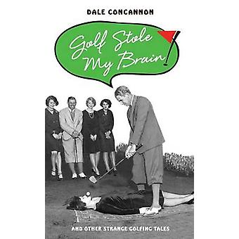 Golf Stole My Brain - And Other Strange Golfing Tales by Dale Concanno