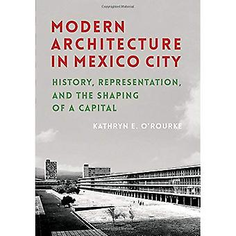 Arquitectura moderna en la ciudad de México: historia, representación y la conformación de un Capital (cultura, política y el ambiente construido)