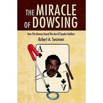 Het wonder van de Wichelroede hoe deze wichelroedeloper vond de Ace of Spades Saddam door Swanson & Robert A.