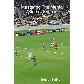 Mastering The Mental Side Of Soccer by Solivan & Ernest