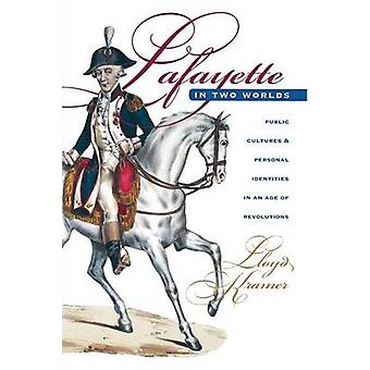 Lafayette in Two Worlds Public Cultures and Personal Identities in an Age of Revolutions by Kramer & Lloyd S.