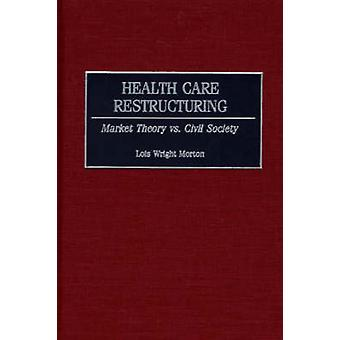 Health Care Restructuring Market Theory vs. Civil Society by Morton & Lois Wright