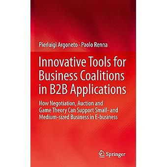 Innovative Tools for Business Coalitions in B2B Applications  How Negotiation Auction and Game Theory Can Support Small and Mediumsized Business in Ebusiness by Pierluigi Argoneto & Paolo Renna