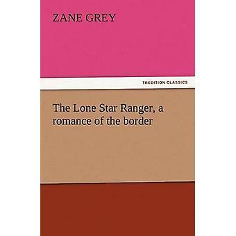 Die Lone Star Ranger eine Romanze von der Grenze von & Zane Grey