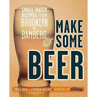 Make Some Beer - Small-batch Recipes from Brooklyn to Bamberg by Erica