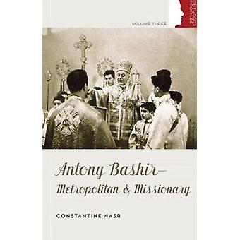 Antony Bashir - Metropolitan & Missionary by Constantine Nasr - 978088