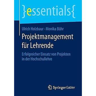 Projektmanagement fr Lehrende  Erfolgreicher Einsatz von Projekten in der Hochschullehre by Holzbaur & Ulrich