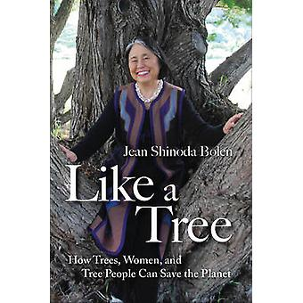 Like a Tree  How Trees Women and Tree People Can Save the Planet by Jean Shinoda Bolen