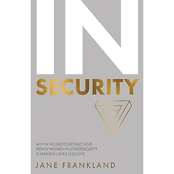 InSecurity Why a Failure to Attract and Retain Women in Cybersecurity is Making Us All Less Safe by Frankland & Jane