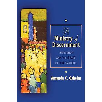 Ministry of Discernment The Bishop and the Sense of the Faithful by Osheim & Amanda C