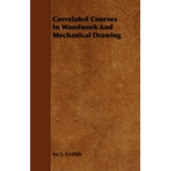 Correlated Courses in Woodwork and Mechanical Drawing by Griffith & Ira S.