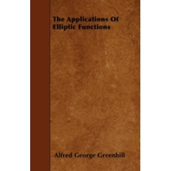 The Applications Of Elliptic Functions by Greenhill & Alfred George