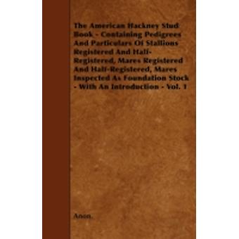 The American Hackney Stud Book  Containing Pedigrees And Particulars Of Stallions Registered And HalfRegistered Mares Registered And HalfRegistered Mares Inspected As Foundation Stock  With An I by Anon.