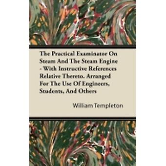 The Practical Examinator on Steam and the Steam Engine  With Instructive References Relative Thereto. Arranged for the Use of Engineers Students an by Templeton & William