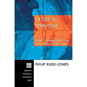 Cross in Tensions Luthers Theology of the Cross as TheolgicoSocial Critique by RugeJones & Philip