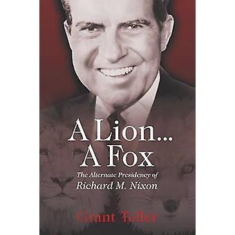 A Lion . . . A Fox The Alternate Presidency of Richard M. Nixon by Teller & Grant