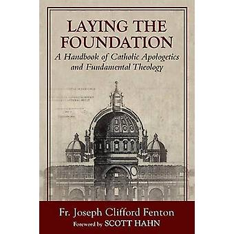 Laying the Foundation  A Handbook of Catholic Apologetics and Fundamental Theology by Fenton & Joseph Clifford