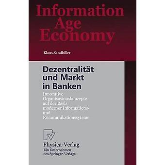 Dezentralitt und Markt in Banken  Innovative Organisationskonzepte auf der Basis moderner Informations und Kommunikationssysteme by Sandbiller & Klaus