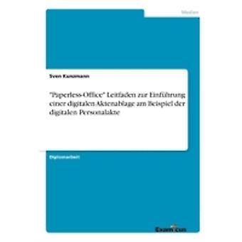 PaperlessOffice Leitfaden zur Einfhrung einer digitalen Aktenablage am Beispiel der digitalen Personalakte by Kunzmann & Sven