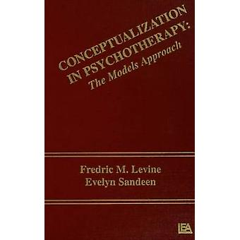 Conceptualization in Psychotherapy - The Models Approach by F.M. Levin