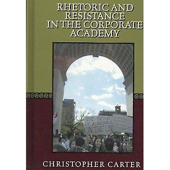 Rhetoric and Resistance in the Corporate Academy by Christopher Carte