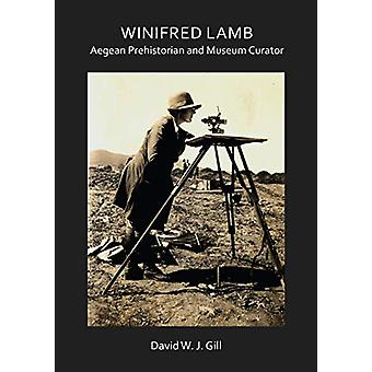 Winifred Lamb - Aegean Prehistorian and Museum Curator by David W. J.