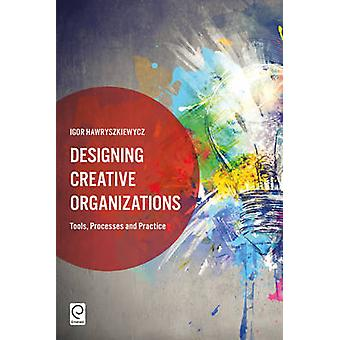 Designing Creative Organizations - Tools - Processes and Practice by I