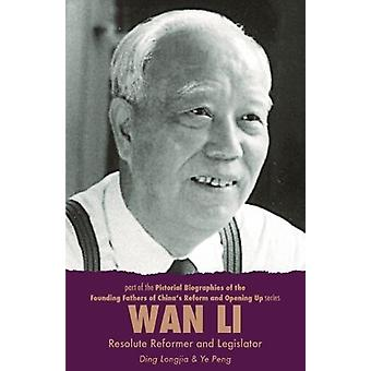 Wan Li - Resolute Reformer and Legislator by Longjia Ding - 978191076