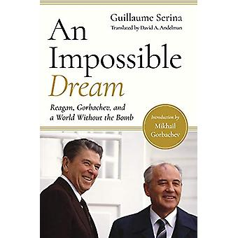 An Impossible Dream - Reagan - Gorbachev - and a World Without the Bom