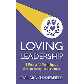 Loving Leadership - 8 Powerful Techniques That So Many Leaders Miss by
