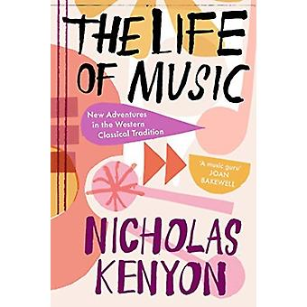 The Life of Music  New Adventures in the Western Classical Tradition by Nicholas Kenyon