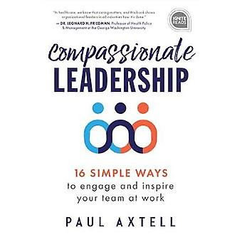 Compassionate Leadership 16 Simple Ways to Engage and Inspire Your Team at Work Ignite Reads