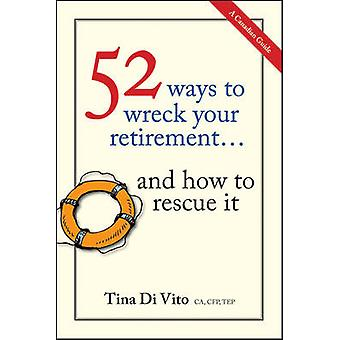 52 Ways to Wreck Your Retirement - and How to Rescue it by Tina Di Vit