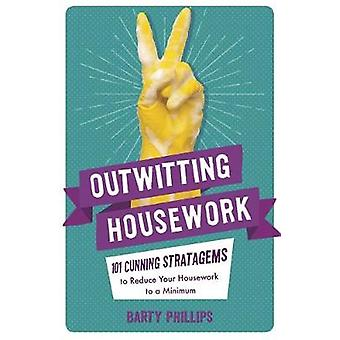 Outwitting Housework - 101 Cunning Stratagems to Reduce Your Housework