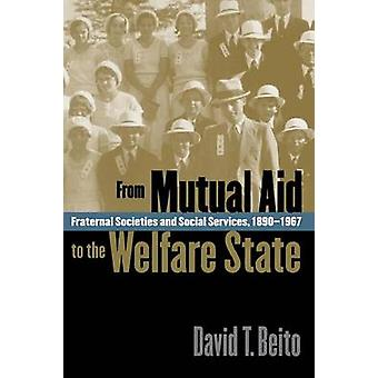 From Mutual Aid to the Welfare State Fraternal Societies and Social Services 18901967 by Beito & David T.