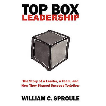 TOP Box Leadership The Story of a Leader a Team and How They Shaped Success Together by Sproule & William C.