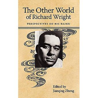 The Other World of Richard Wright Perspectives on His Haiku by Zheng & Jianqing