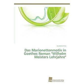 Das Marionettenmotiv in Goethes Roman Wilhelm Meisters Lehrjahre by Fietz Jeanette