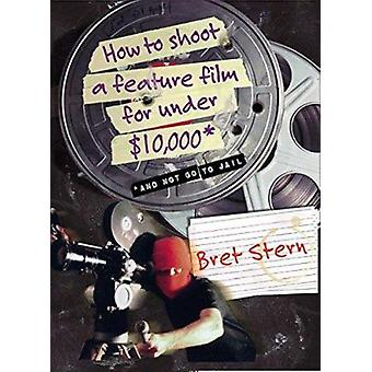 How to Shoot a Feature Film for Under $10 -000 - And Not Go to Jail by