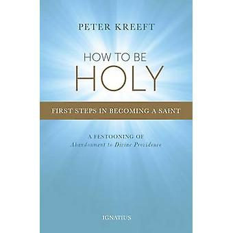 How to be Holy - First Steps in Becoming a Saint by Peter Kreeft - 978