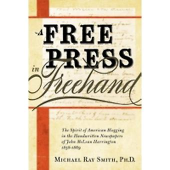 A Free Press in FreeHand The Spirit of American Blogging in the Handwritten Newspapers of John McLean Harrington 18581869 von Smith & Michael Ray