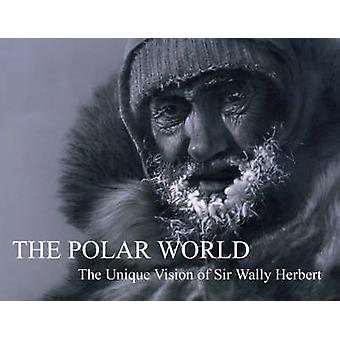 The Polar World  The Unique Vision of Sir Wally Herbert by Wally Herbert & Edited by Kari Herbert