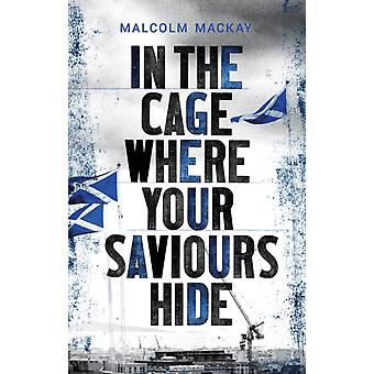 In the Cage Where Your Saviours Hide by Malcom MacKay